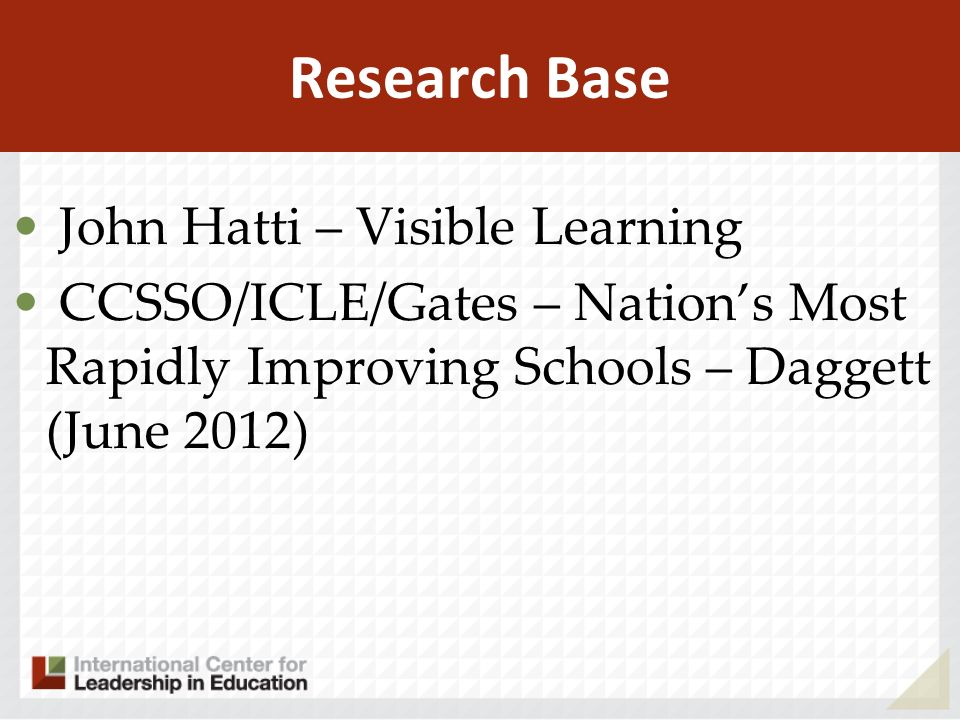 Research Base John Hatti – Visible Learning CCSSO/ICLE/Gates – Nations Most Rapidly Improving Schools – Daggett (June 2012)