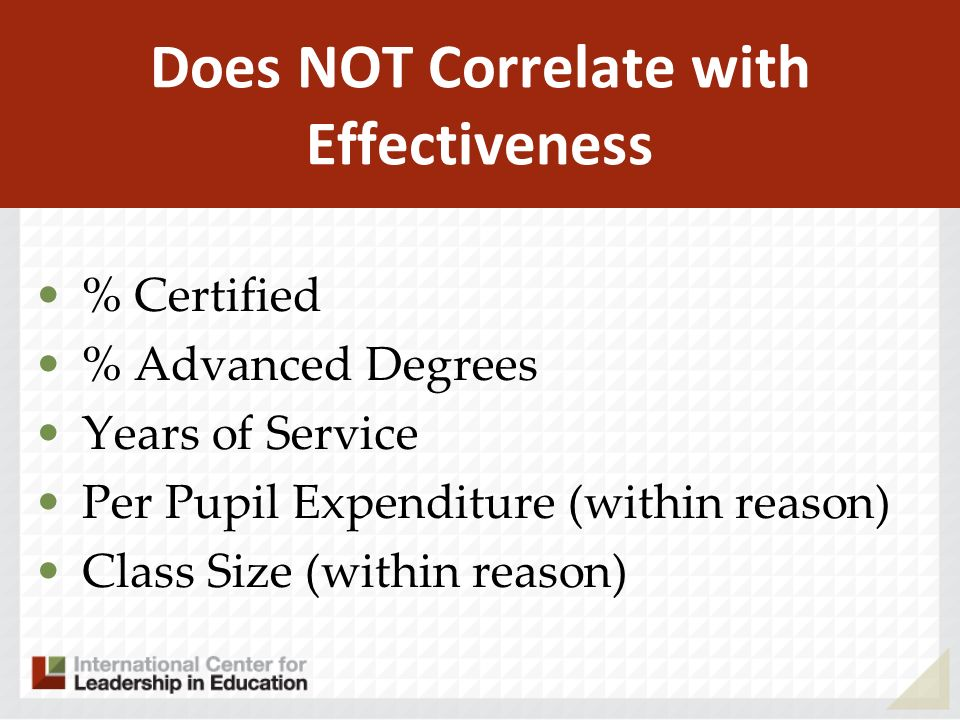 Does NOT Correlate with Effectiveness % Certified % Advanced Degrees Years of Service Per Pupil Expenditure (within reason) Class Size (within reason)