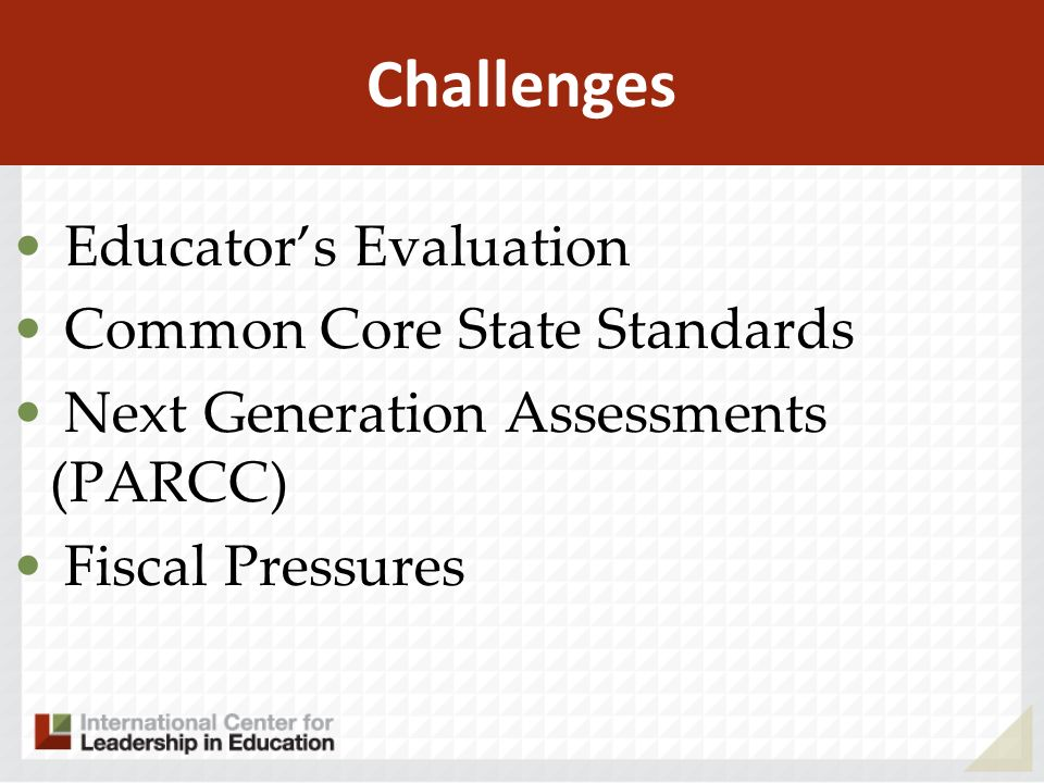 Challenges Educators Evaluation Common Core State Standards Next Generation Assessments (PARCC) Fiscal Pressures