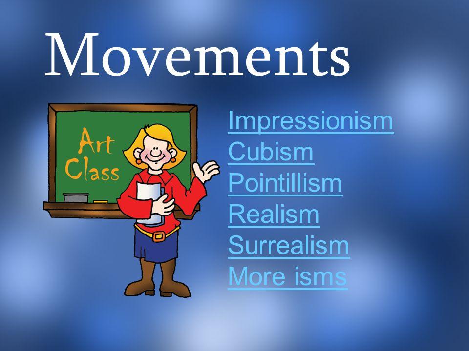 Movements Impressionism Cubism Pointillism Realism Surrealism More isms