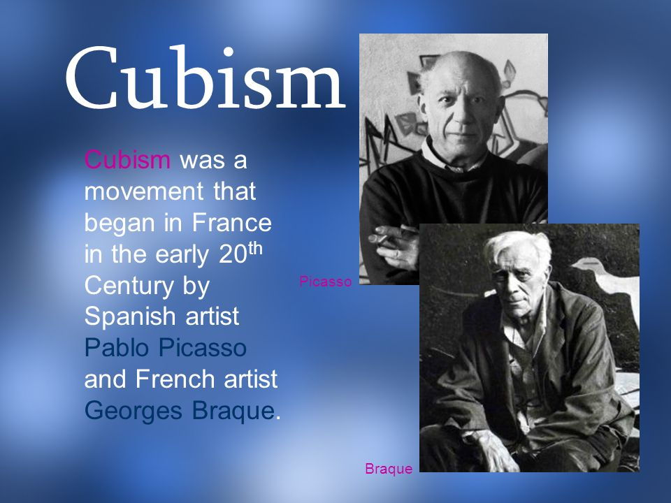 Cubism was a movement that began in France in the early 20 th Century by Spanish artist Pablo Picasso and French artist Georges Braque. Picasso Braque