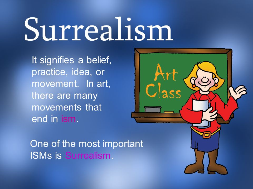 It signifies a belief, practice, idea, or movement. In art, there are many movements that end in ism. Surrealism One of the most important ISMs is Sur