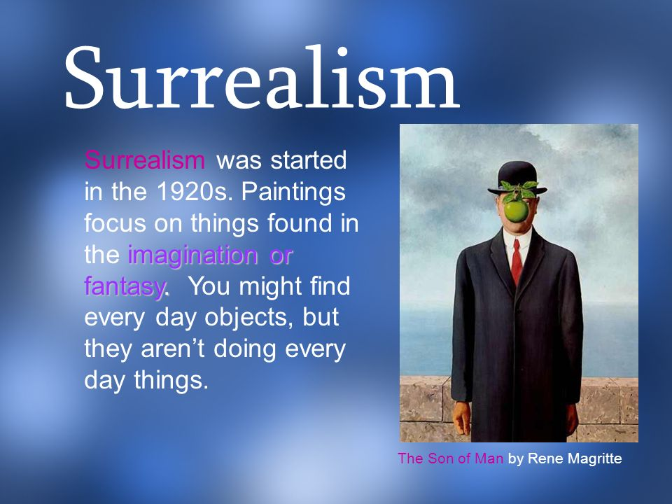 imagination or fantasy. Surrealism was started in the 1920s. Paintings focus on things found in the imagination or fantasy. You might find every day o