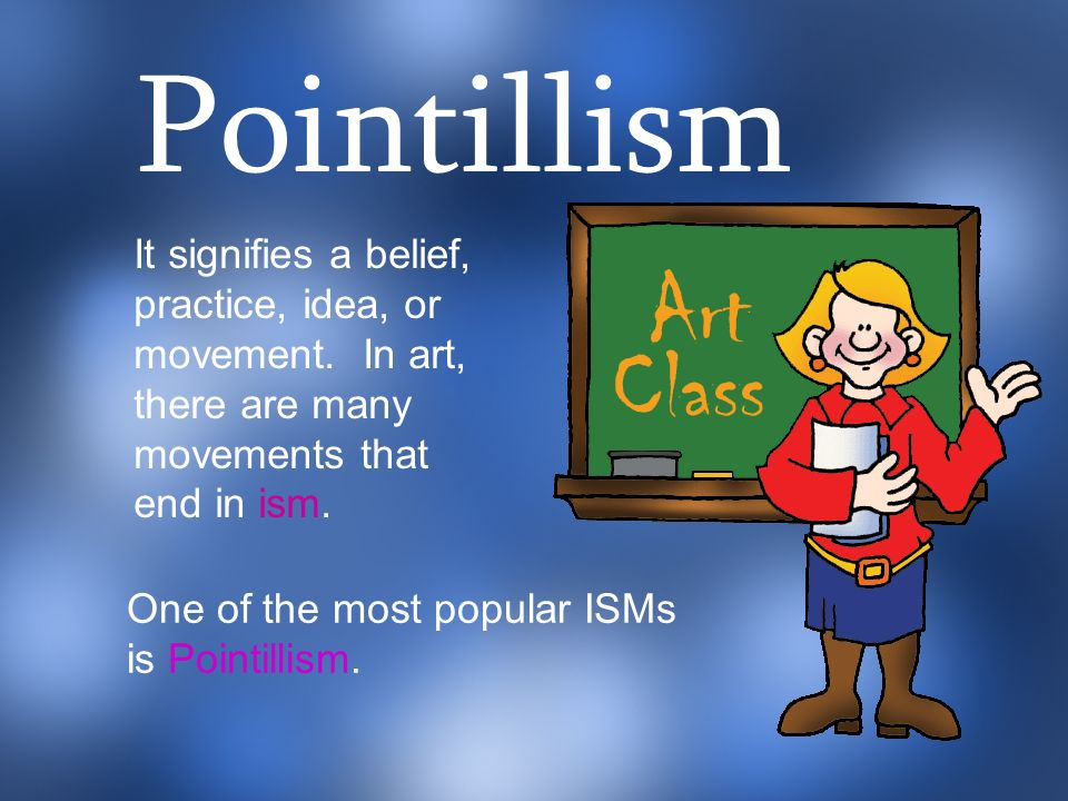 It signifies a belief, practice, idea, or movement. In art, there are many movements that end in ism. One of the most popular ISMs is Pointillism. Poi