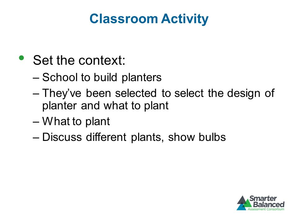 Classroom Activity Set the context: –School to build planters –Theyve been selected to select the design of planter and what to plant –What to plant –