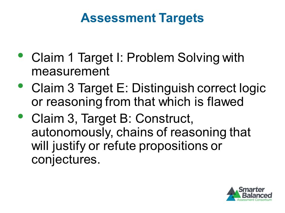 Assessment Targets Claim 1 Target I: Problem Solving with measurement Claim 3 Target E: Distinguish correct logic or reasoning from that which is flaw