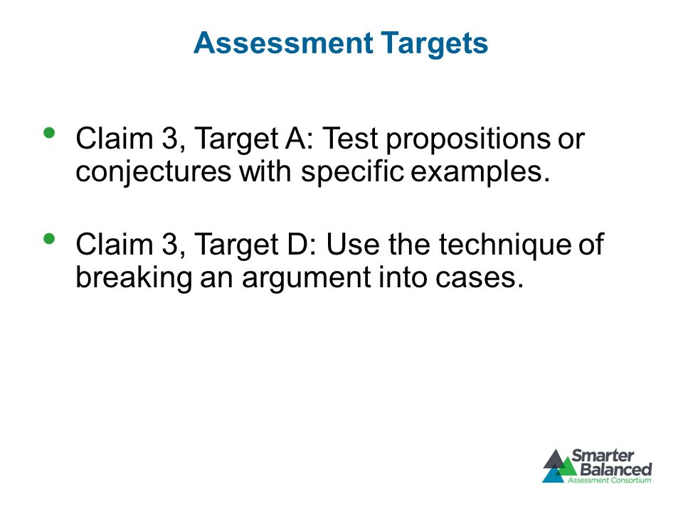 Assessment Targets Claim 3, Target A: Test propositions or conjectures with specific examples. Claim 3, Target D: Use the technique of breaking an arg