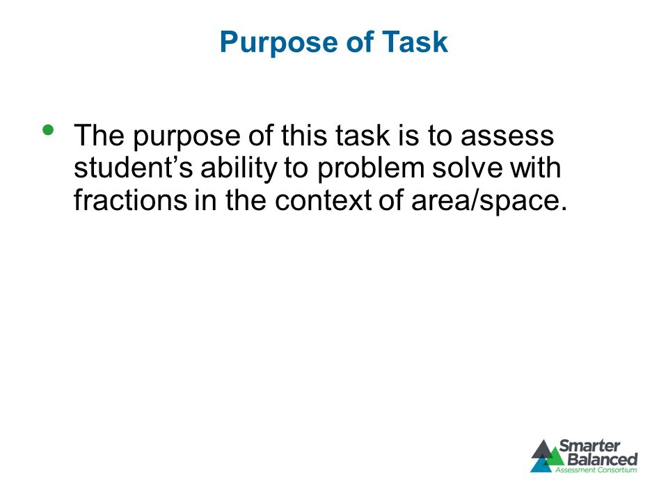 Purpose of Task The purpose of this task is to assess students ability to problem solve with fractions in the context of area/space.