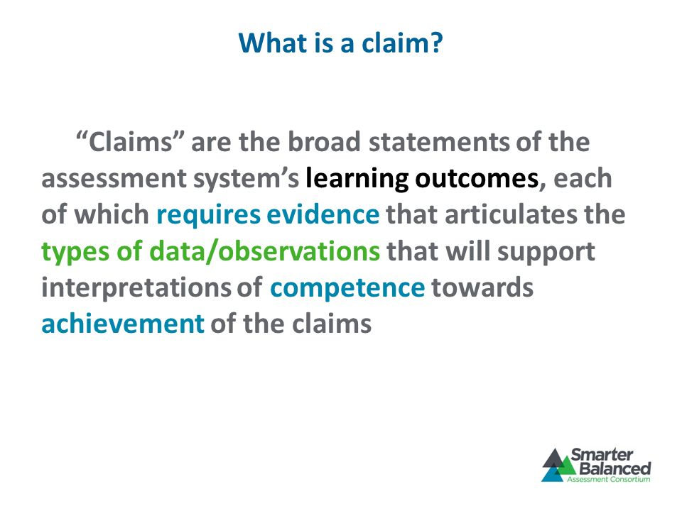 What is a claim? Claims are the broad statements of the assessment systems learning outcomes, each of which requires evidence that articulates the typ