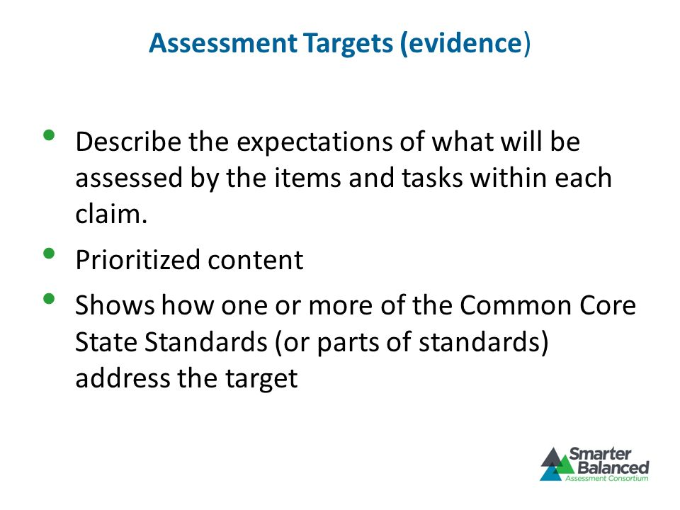 Assessment Targets (evidence) Describe the expectations of what will be assessed by the items and tasks within each claim. Prioritized content Shows h