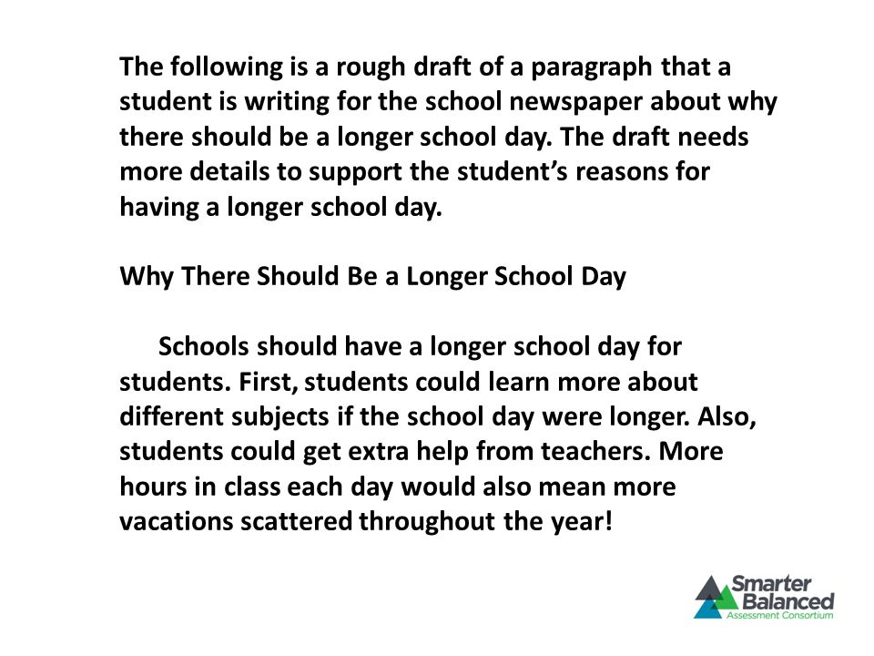 The following is a rough draft of a paragraph that a student is writing for the school newspaper about why there should be a longer school day. The dr