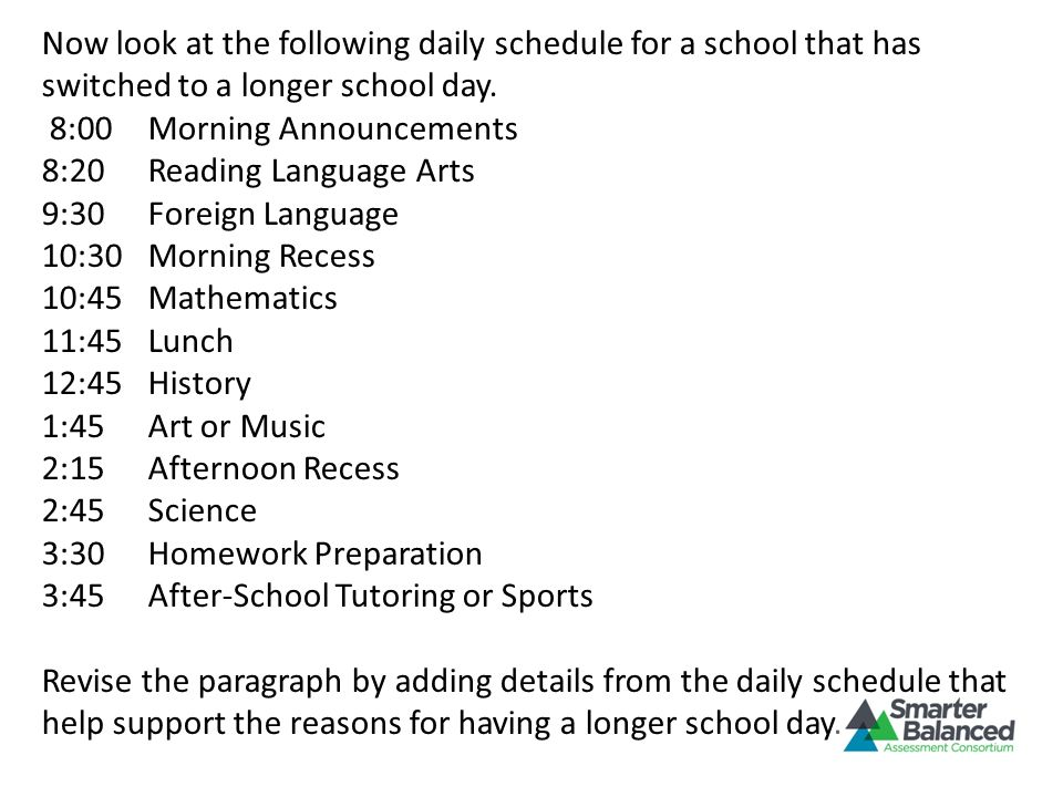 Now look at the following daily schedule for a school that has switched to a longer school day. 8:00Morning Announcements 8:20Reading Language Arts 9: