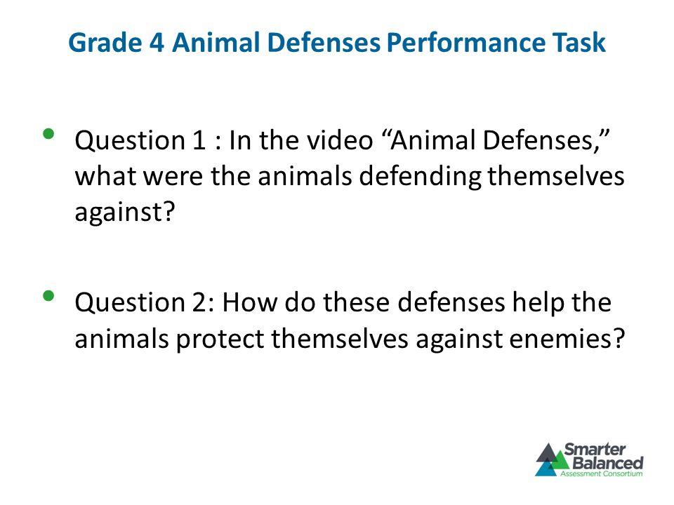 Grade 4 Animal Defenses Performance Task Question 1 : In the video Animal Defenses, what were the animals defending themselves against? Question 2: Ho