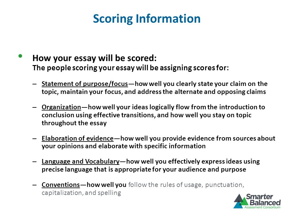 Scoring Information How your essay will be scored: The people scoring your essay will be assigning scores for: – Statement of purpose/focushow well yo