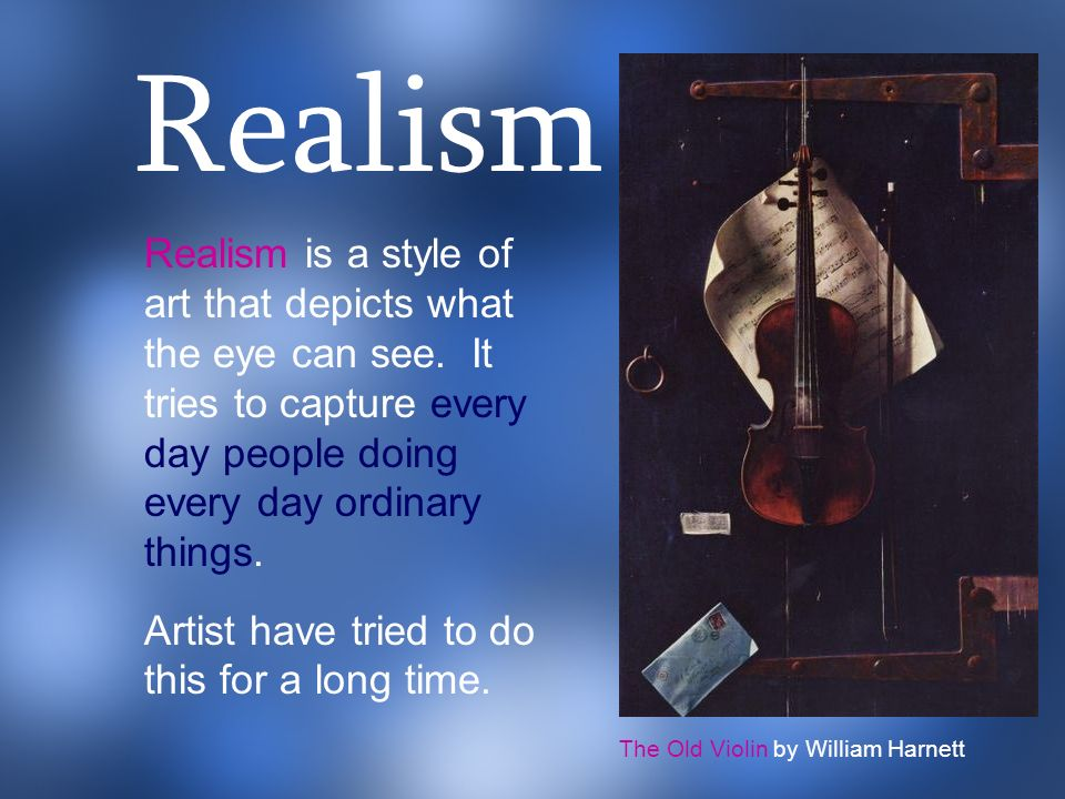 Realism is a style of art that depicts what the eye can see. It tries to capture every day people doing every day ordinary things. Artist have tried t