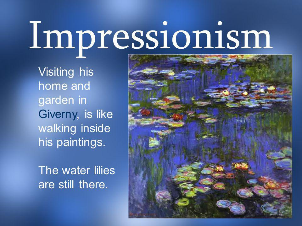 Visiting his home and garden in Giverny, is like walking inside his paintings. The water lilies are still there. Impressionism