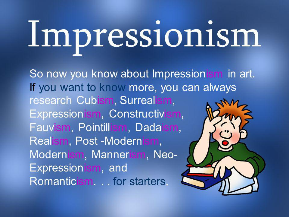 a So now you know about Impressionism in art. If you want to know more, you can always. research Cubism, Surrealism, Expressionism, Constructivism, Fa