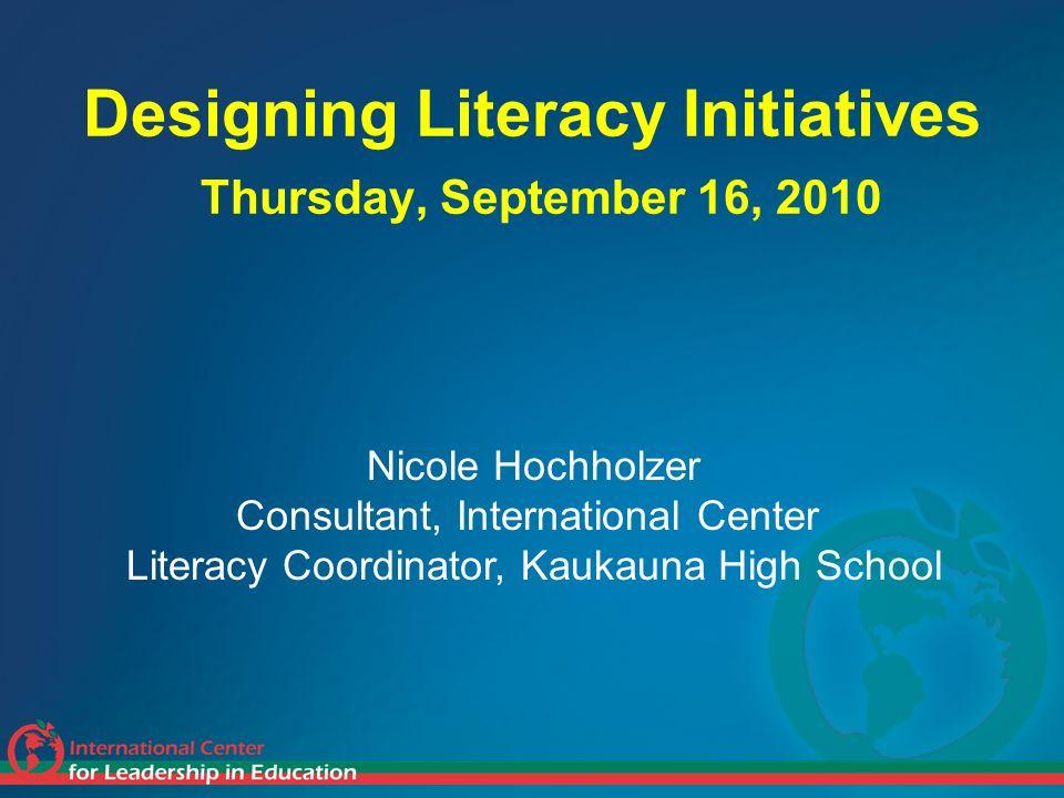 Designing Literacy Initiatives Thursday, September 16, 2010 Nicole Hochholzer Consultant, International Center Literacy Coordinator, Kaukauna High Sch