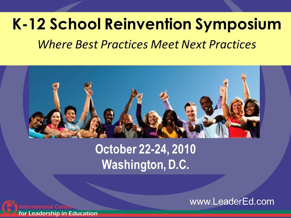 October 22-24, 2010 Washington, D.C. K-12 School Reinvention Symposium Where Best Practices Meet Next Practices www.LeaderEd.com