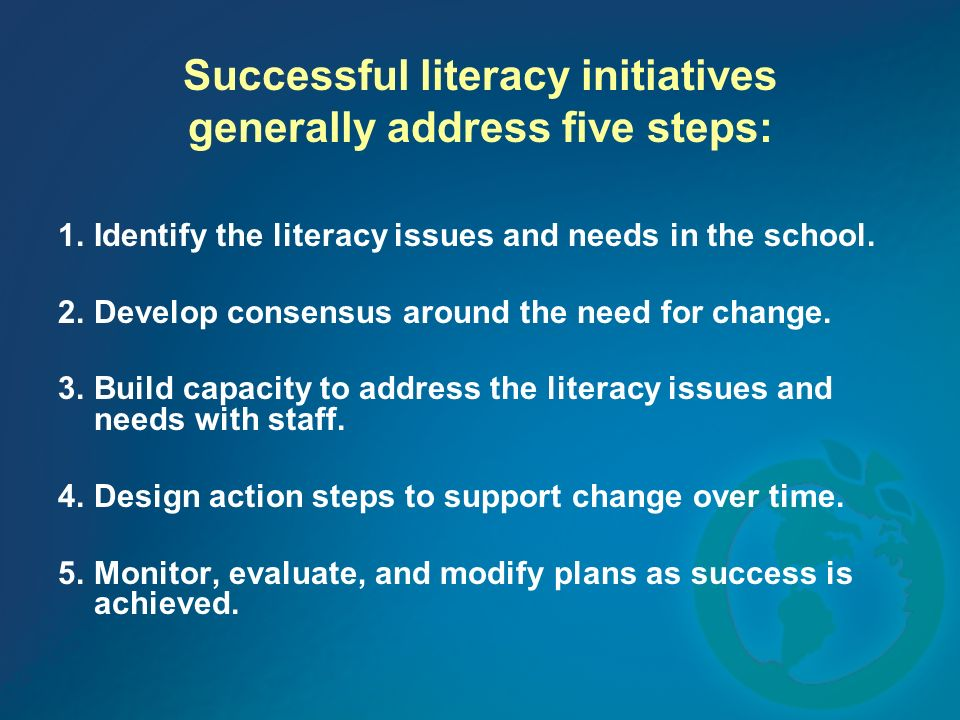 Successful literacy initiatives generally address five steps: 1.Identify the literacy issues and needs in the school. 2.Develop consensus around the n