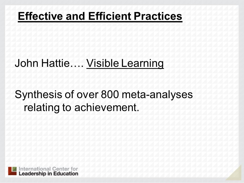 Effective and Efficient Practices John Hattie…. Visible Learning Synthesis of over 800 meta-analyses relating to achievement.
