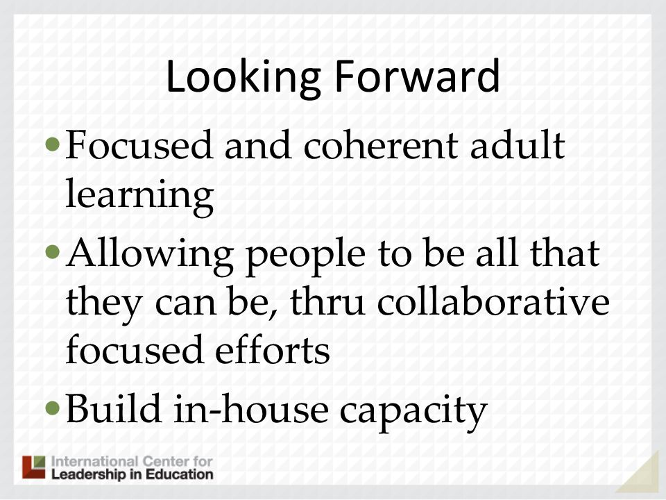 Looking Forward Focused and coherent adult learning Allowing people to be all that they can be, thru collaborative focused efforts Build in-house capa