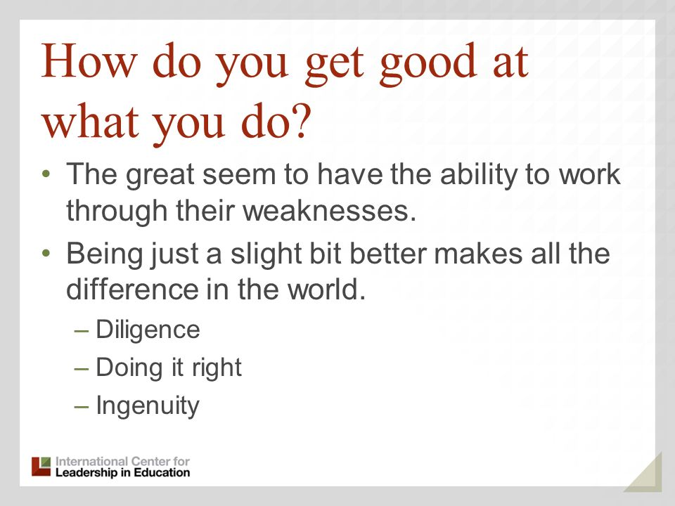 How do you get good at what you do? The great seem to have the ability to work through their weaknesses. Being just a slight bit better makes all the