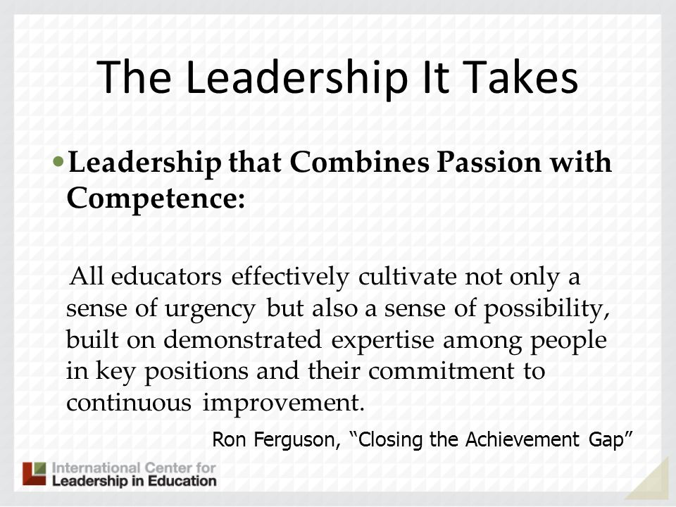The Leadership It Takes Leadership that Combines Passion with Competence: All educators effectively cultivate not only a sense of urgency but also a s
