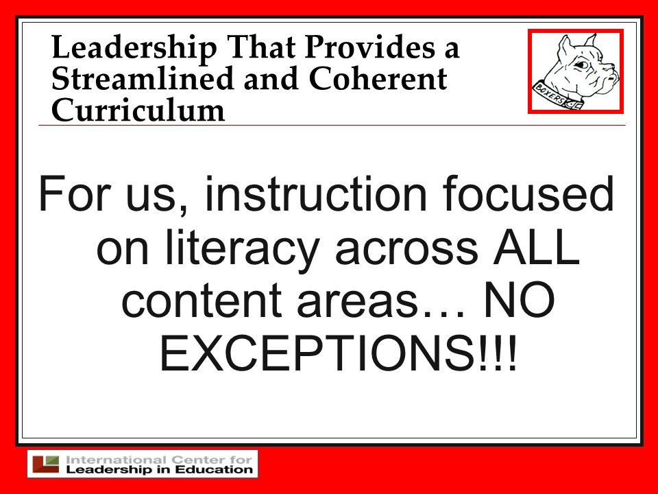 For us, instruction focused on literacy across ALL content areas… NO EXCEPTIONS!!! Leadership That Provides a Streamlined and Coherent Curriculum
