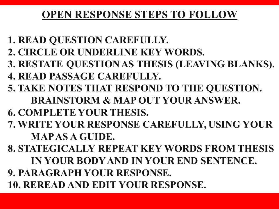 OPEN RESPONSE STEPS TO FOLLOW 1. READ QUESTION CAREFULLY. 2. CIRCLE OR UNDERLINE KEY WORDS. 3. RESTATE QUESTION AS THESIS (LEAVING BLANKS). 4. READ PA