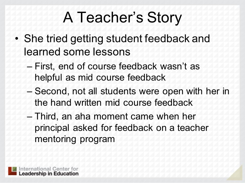 A Teachers Story She tried getting student feedback and learned some lessons –First, end of course feedback wasnt as helpful as mid course feedback –Second, not all students were open with her in the hand written mid course feedback –Third, an aha moment came when her principal asked for feedback on a teacher mentoring program