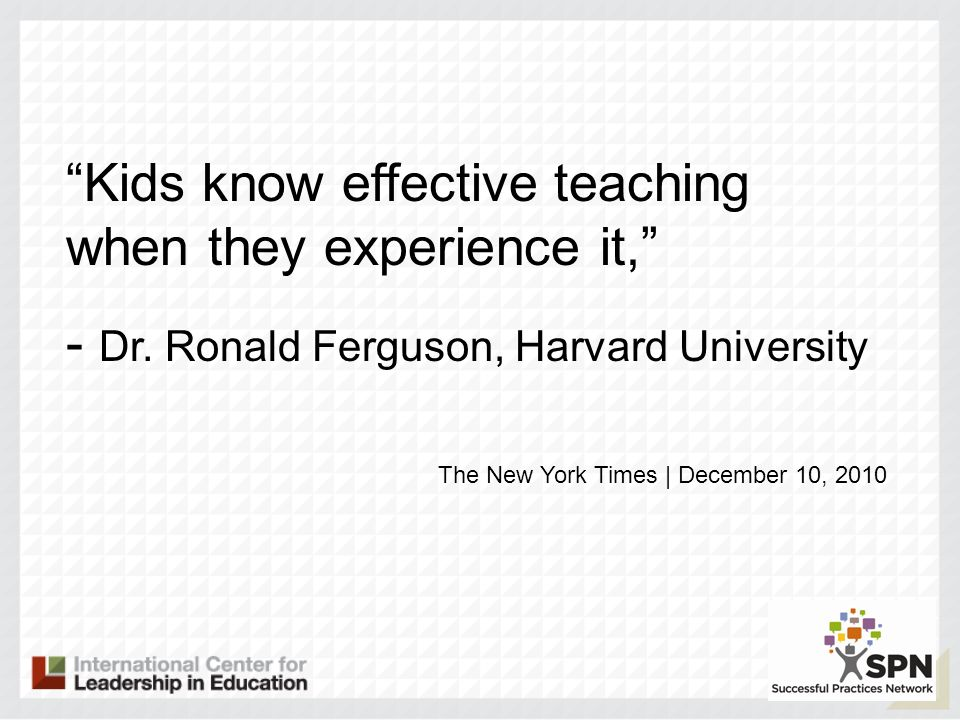 Kids know effective teaching when they experience it, - Dr. Ronald Ferguson, Harvard University The New York Times | December 10, 2010