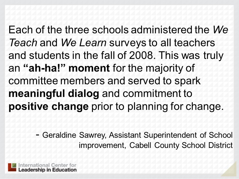 Each of the three schools administered the We Teach and We Learn surveys to all teachers and students in the fall of 2008. This was truly an ah-ha! mo