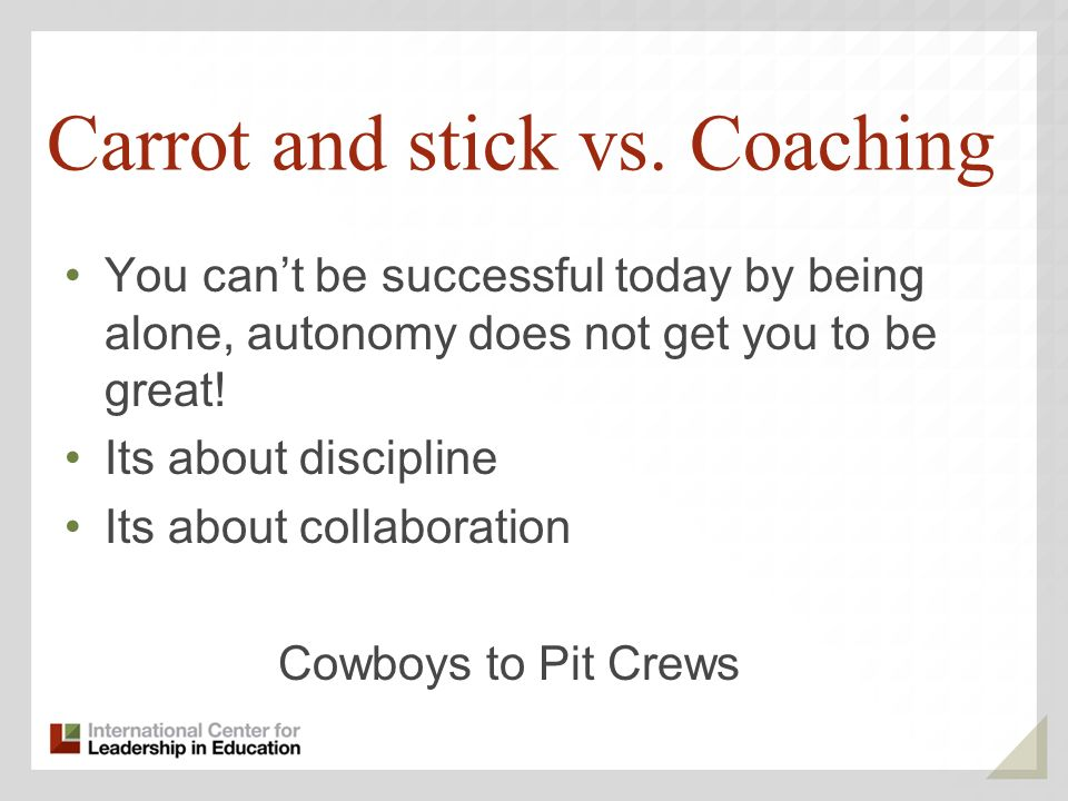 Carrot and stick vs. Coaching You cant be successful today by being alone, autonomy does not get you to be great! Its about discipline Its about colla