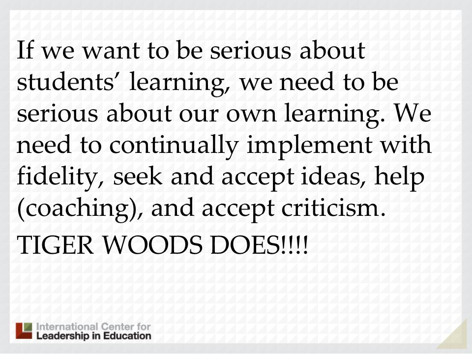 If we want to be serious about students learning, we need to be serious about our own learning. We need to continually implement with fidelity, seek a