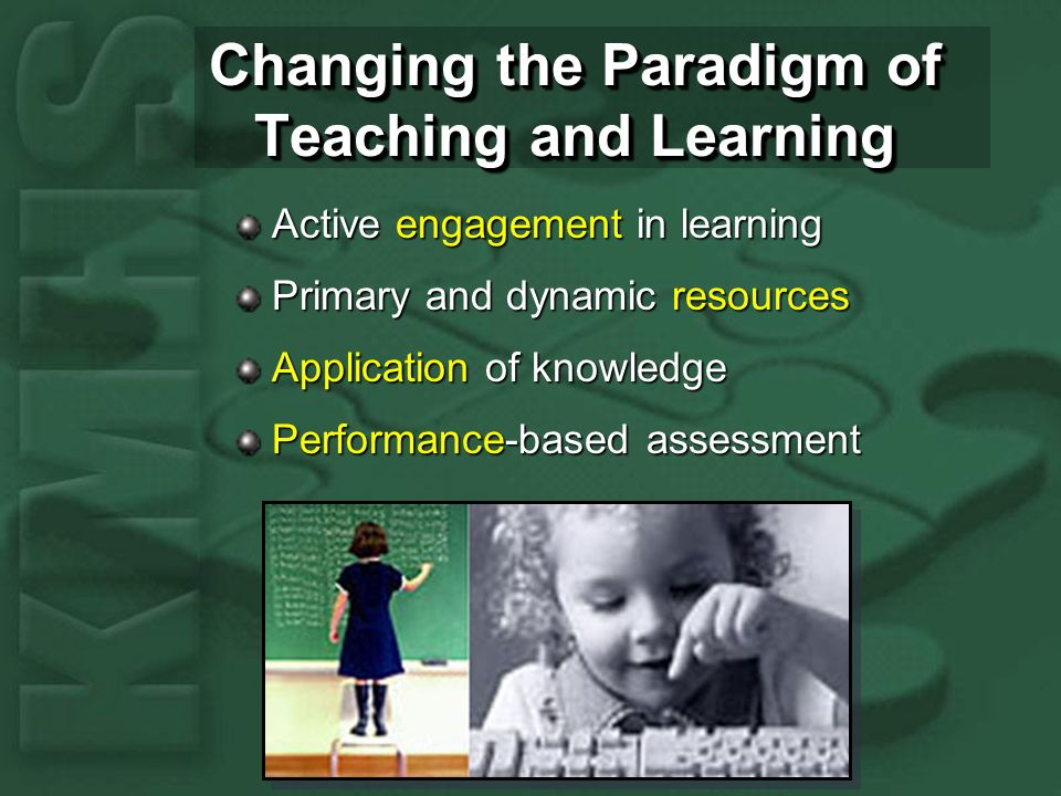 Changing the Paradigm of Teaching and Learning Active engagement in learning Primary and dynamic resources Application of knowledge Performance-based assessment
