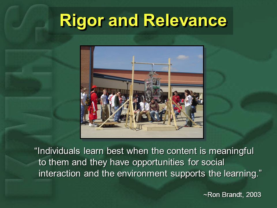 Rigor and Relevance Individuals learn best when the content is meaningful to them and they have opportunities for social interaction and the environment supports the learning.