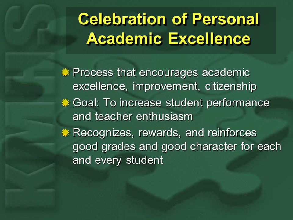 Celebration of Personal Academic Excellence Process that encourages academic excellence, improvement, citizenship Goal: To increase student performance and teacher enthusiasm Recognizes, rewards, and reinforces good grades and good character for each and every student