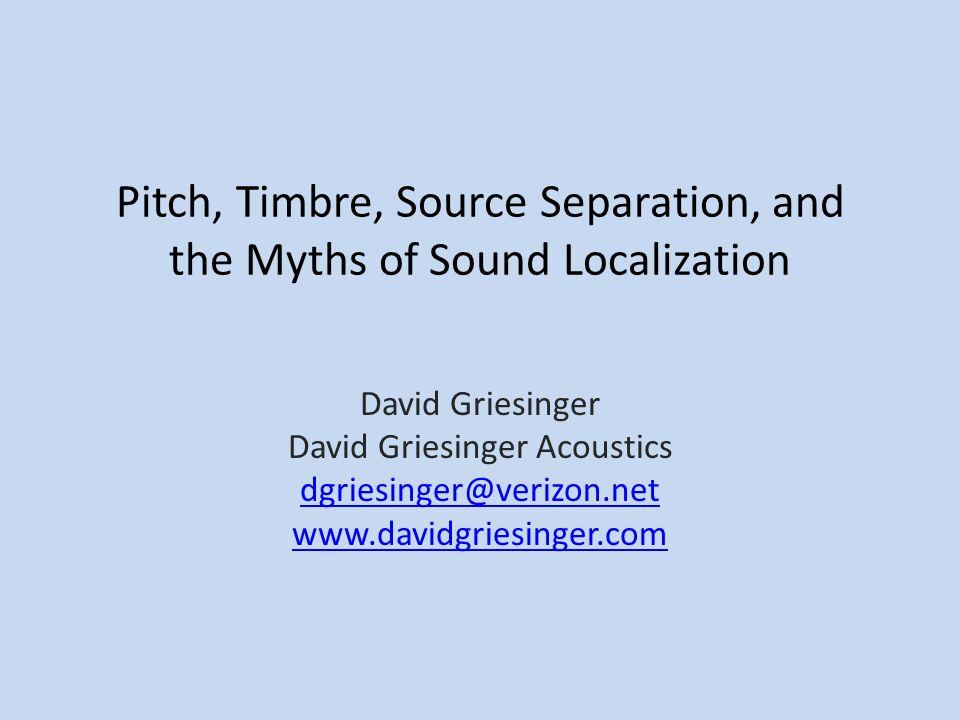 Pitch, Timbre, Source Separation, and the Myths of Sound Localization David Griesinger David Griesinger Acoustics dgriesinger@verizon.net www.davidgri