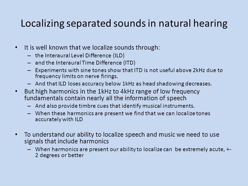Localizing separated sounds in natural hearing It is well known that we localize sounds through: – the Interaural Level Difference (ILD) – and the Int