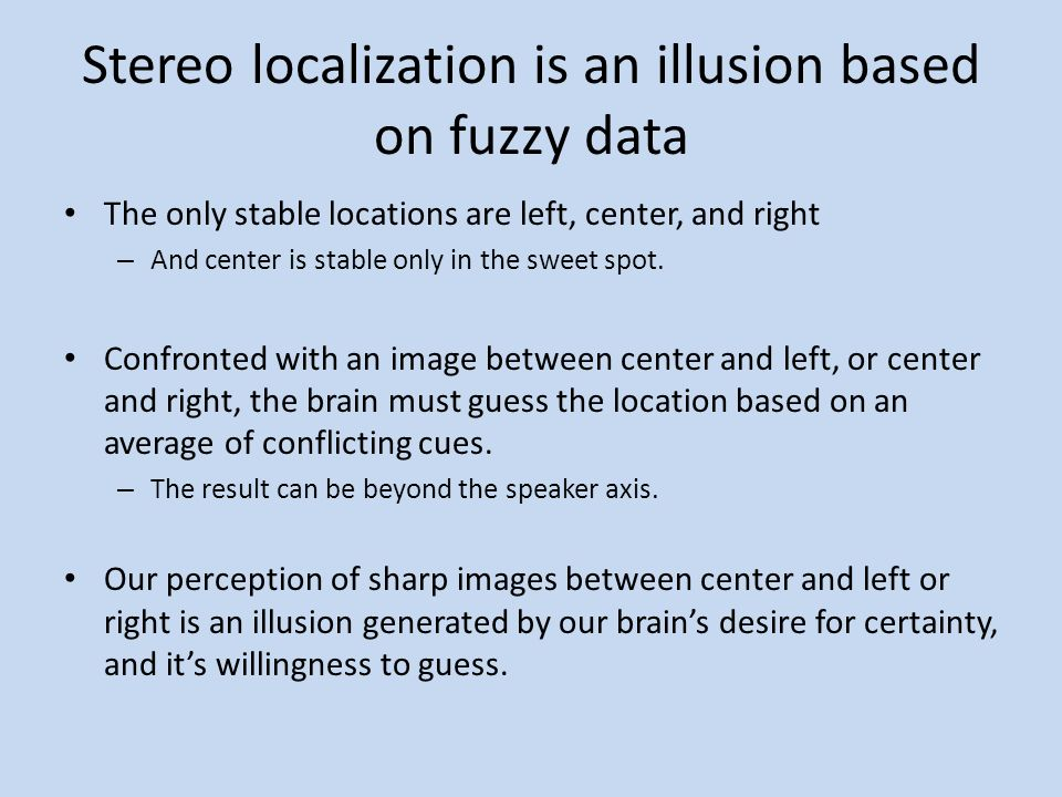 Stereo localization is an illusion based on fuzzy data The only stable locations are left, center, and right – And center is stable only in the sweet
