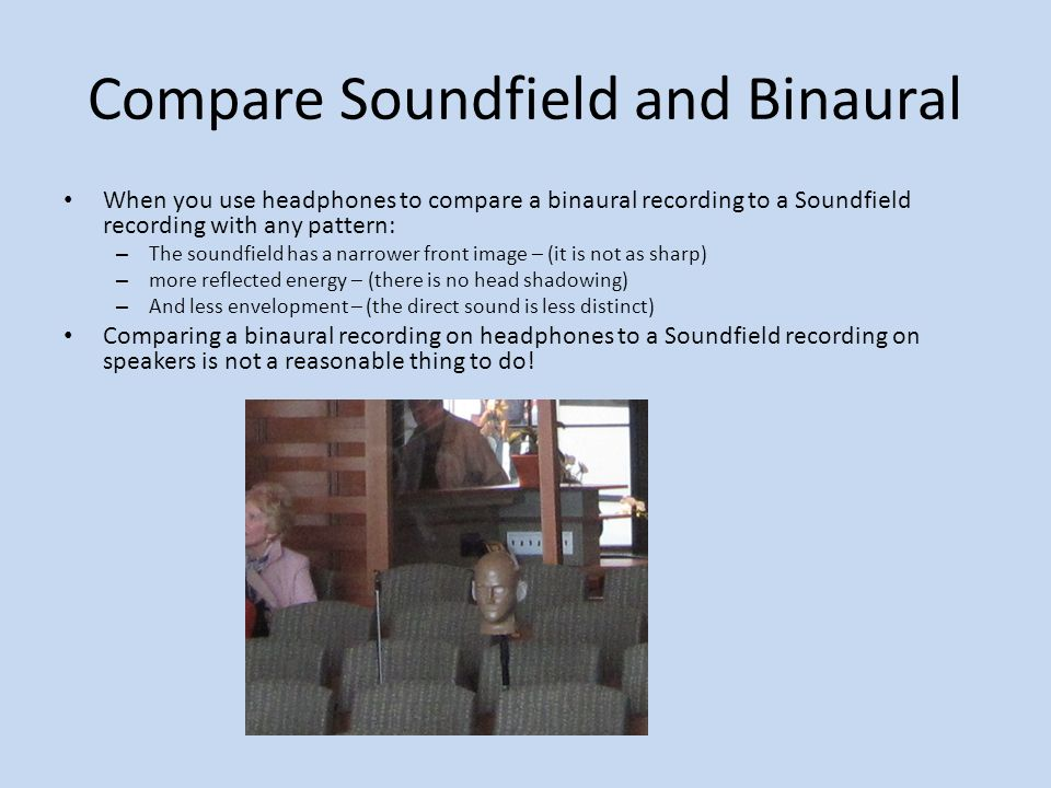 Compare Soundfield and Binaural When you use headphones to compare a binaural recording to a Soundfield recording with any pattern: – The soundfield h