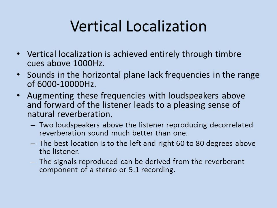 Vertical Localization Vertical localization is achieved entirely through timbre cues above 1000Hz. Sounds in the horizontal plane lack frequencies in