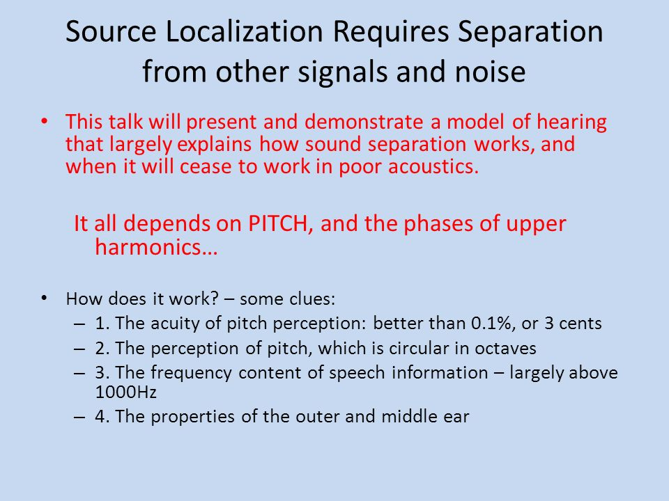 Source Localization Requires Separation from other signals and noise This talk will present and demonstrate a model of hearing that largely explains how sound separation works, and when it will cease to work in poor acoustics.