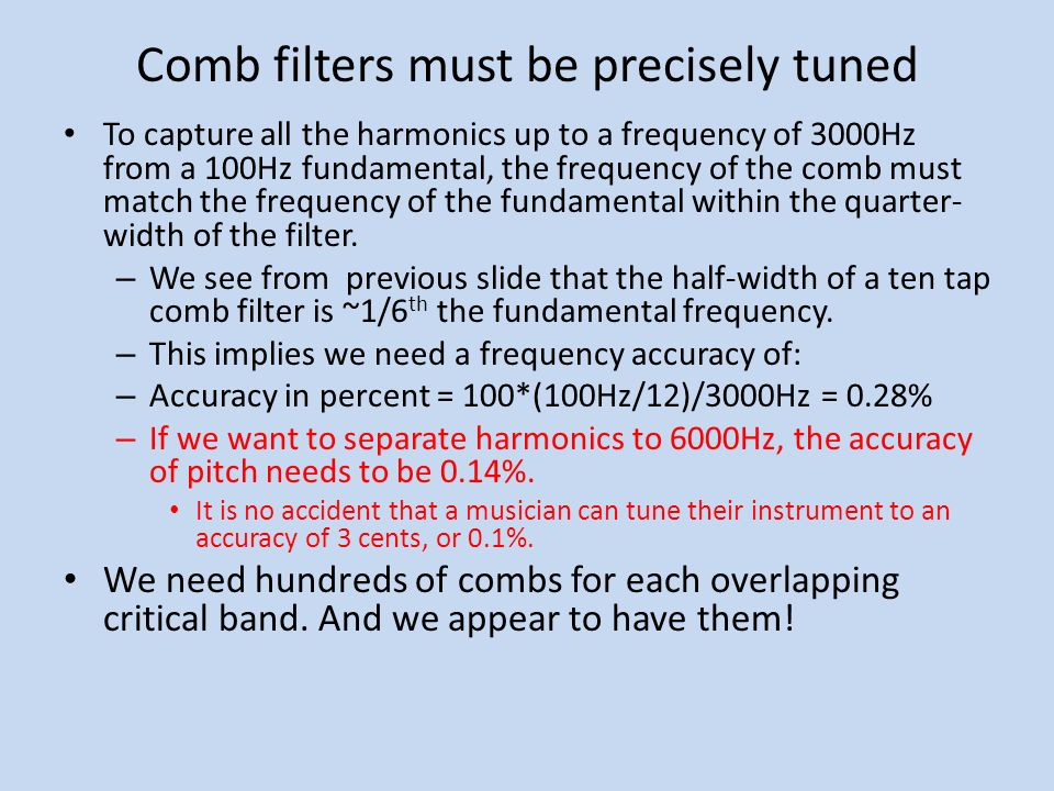 Comb filters must be precisely tuned To capture all the harmonics up to a frequency of 3000Hz from a 100Hz fundamental, the frequency of the comb must match the frequency of the fundamental within the quarter- width of the filter.