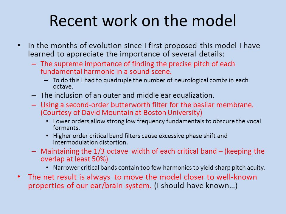 Recent work on the model In the months of evolution since I first proposed this model I have learned to appreciate the importance of several details: – The supreme importance of finding the precise pitch of each fundamental harmonic in a sound scene.