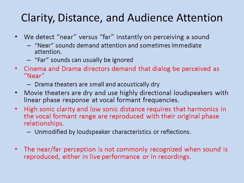 Clarity, Distance, and Audience Attention We detect near versus far instantly on perceiving a sound – Near sounds demand attention and sometimes immediate attention.