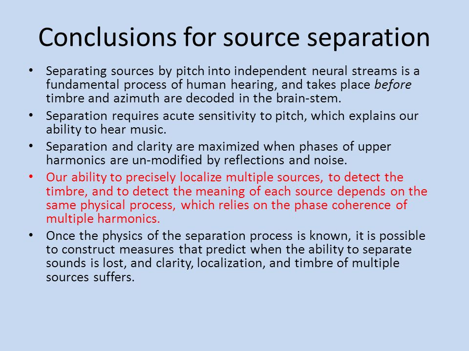 Conclusions for source separation Separating sources by pitch into independent neural streams is a fundamental process of human hearing, and takes place before timbre and azimuth are decoded in the brain-stem.