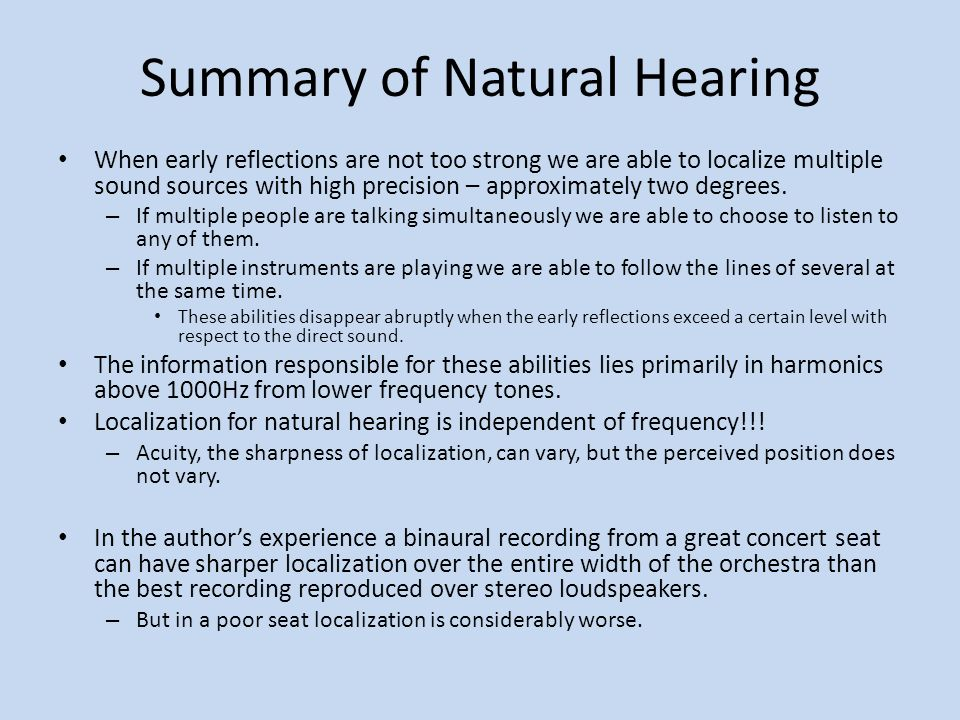 Summary of Natural Hearing When early reflections are not too strong we are able to localize multiple sound sources with high precision – approximately two degrees.