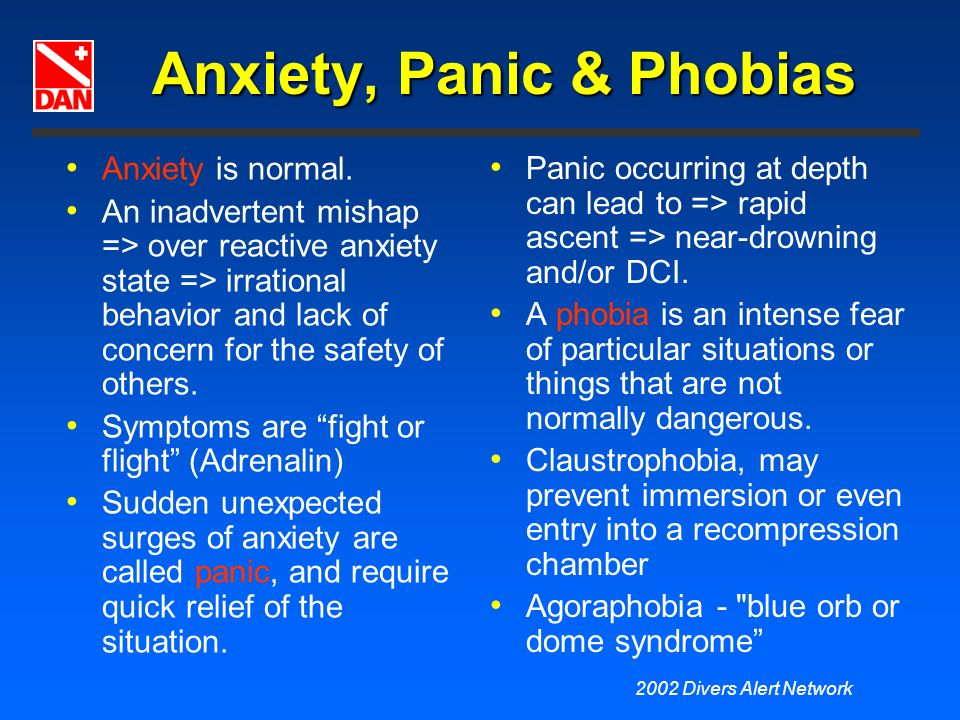 2002 Divers Alert Network Anxiety, Panic & Phobias Anxiety is normal. An inadvertent mishap => over reactive anxiety state => irrational behavior and